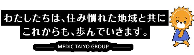 これからも、住み慣れた、地域と共に。 -TAIYO GROUP-